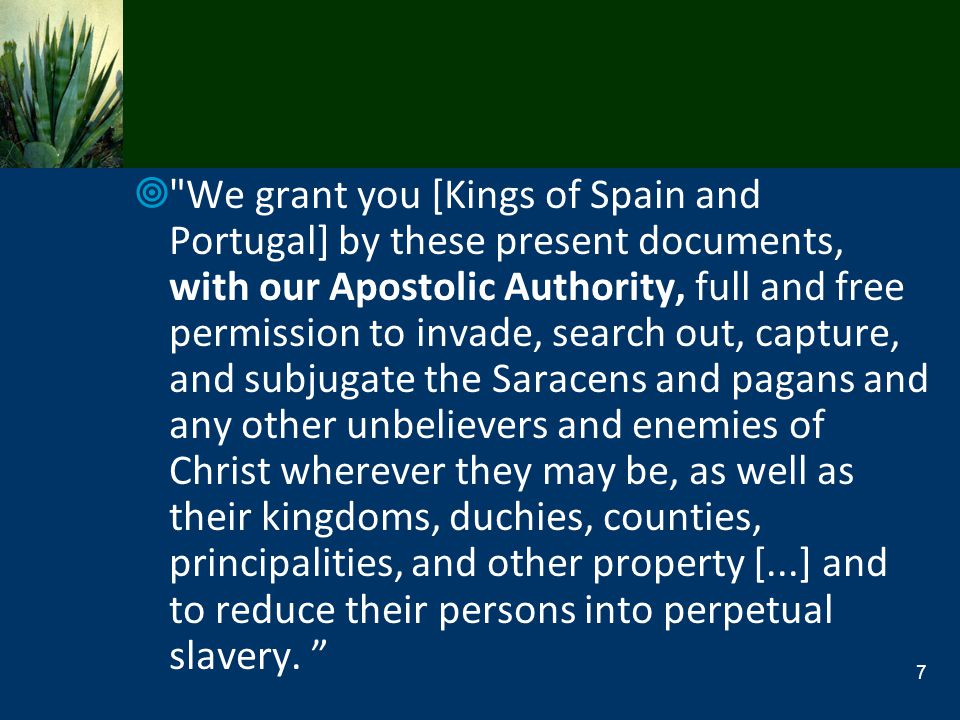 We grant you [Kings of Spain and Portugal] by these present documents, with our Apostolic Authority, full and free permission to invade, search out, capture, and subjugate the Saracens and pagans and any other unbelievers and enemies of Christ wherever they may be, as well as their kingdoms, duchies, counties, principalities, and other property [...] and to reduce their persons into perpetual slavery.